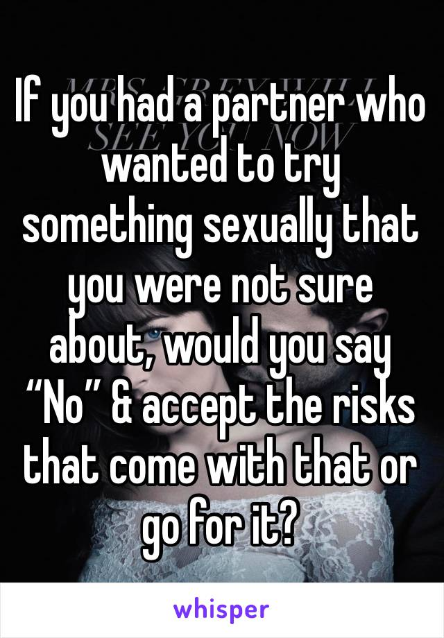 """If you had a partner who wanted to try something sexually that you were not sure about, would you say """"No"""" & accept the risks that come with that or go for it?"""