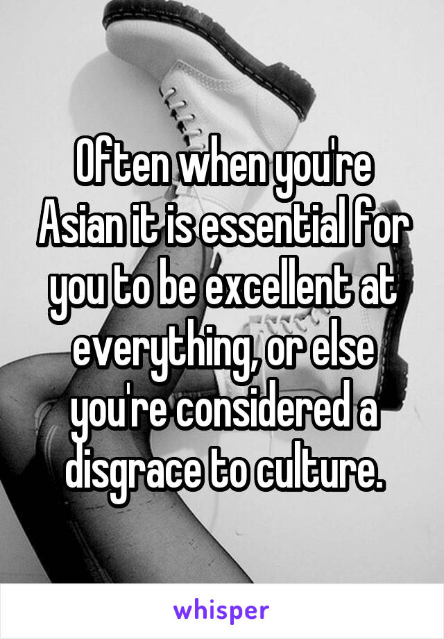 Often when you're Asian it is essential for you to be excellent at everything, or else you're considered a disgrace to culture.