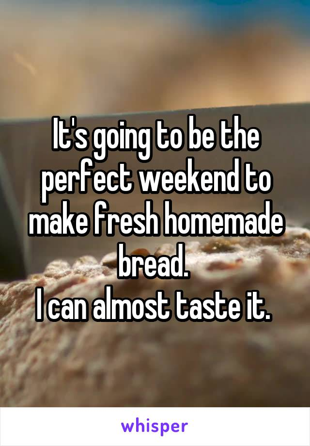 It's going to be the perfect weekend to make fresh homemade bread.  I can almost taste it.