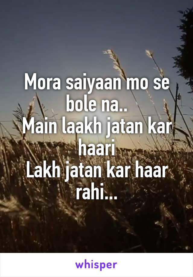 Mora saiyaan mo se bole na.. Main laakh jatan kar haari Lakh jatan kar haar rahi...
