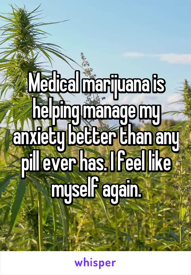 Medical marijuana is helping manage my anxiety better than any pill ever has. I feel like myself again.
