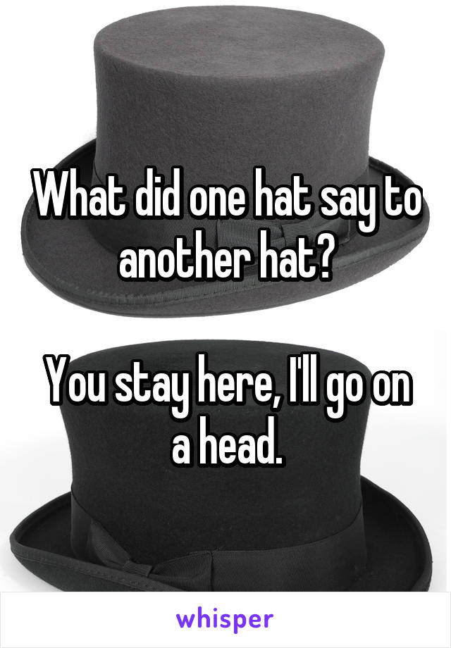 What did one hat say to another hat?  You stay here, I'll go on a head.