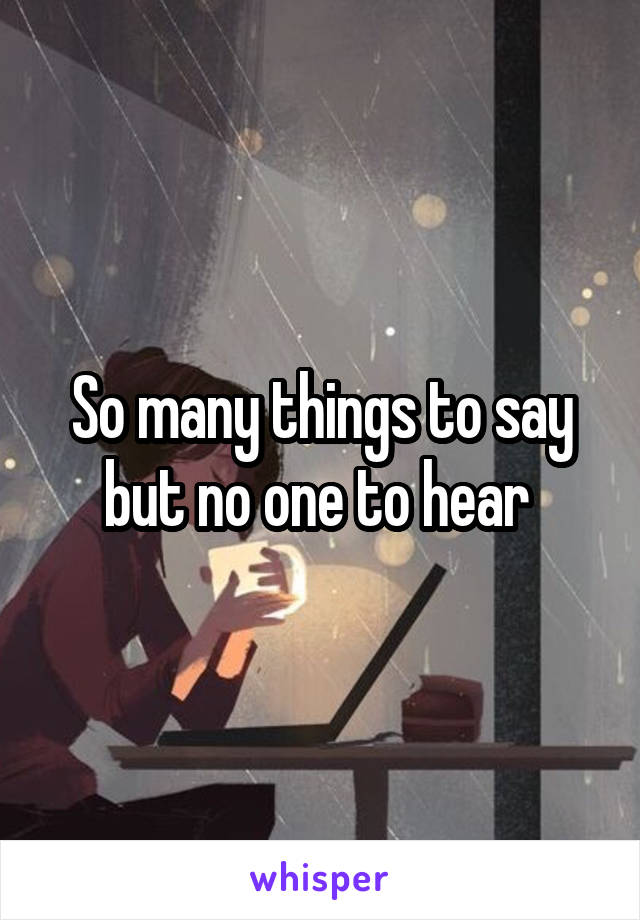 So many things to say but no one to hear