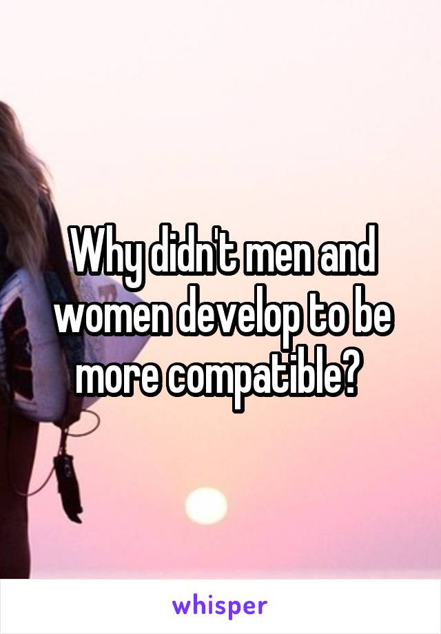 Why didn't men and women develop to be more compatible?
