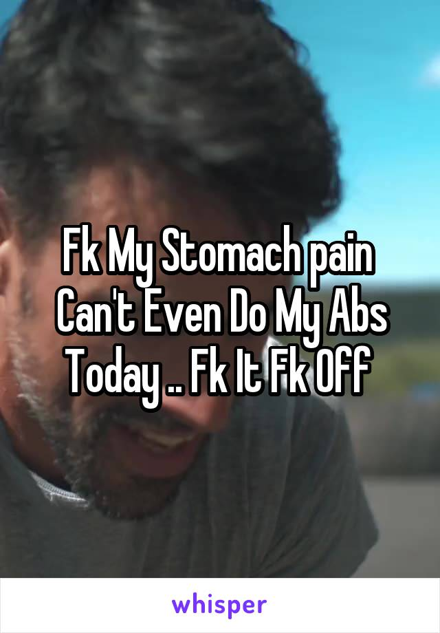 Fk My Stomach pain  Can't Even Do My Abs Today .. Fk It Fk Off