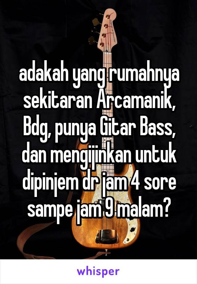 adakah yang rumahnya sekitaran Arcamanik, Bdg, punya Gitar Bass, dan mengijinkan untuk dipinjem dr jam 4 sore sampe jam 9 malam?