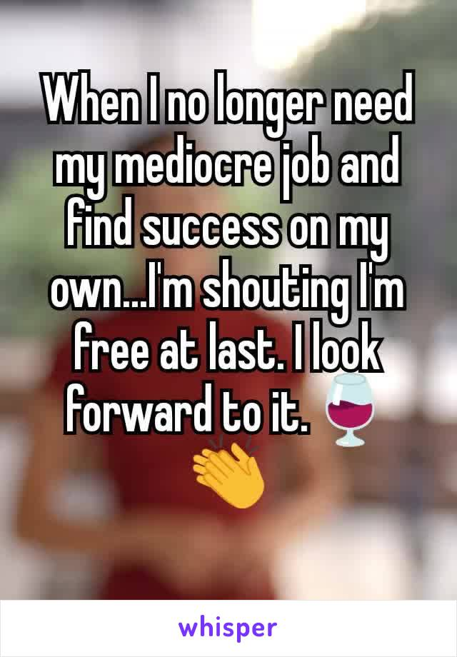 When I no longer need my mediocre job and find success on my own...I'm shouting I'm free at last. I look forward to it.🍷👏
