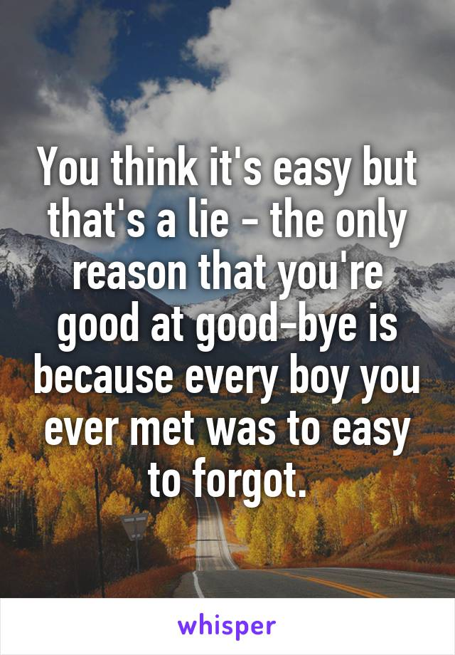 You think it's easy but that's a lie - the only reason that you're good at good-bye is because every boy you ever met was to easy to forgot.