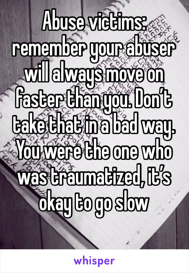 Abuse victims: remember your abuser will always move on faster than you. Don't take that in a bad way. You were the one who was traumatized, it's okay to go slow
