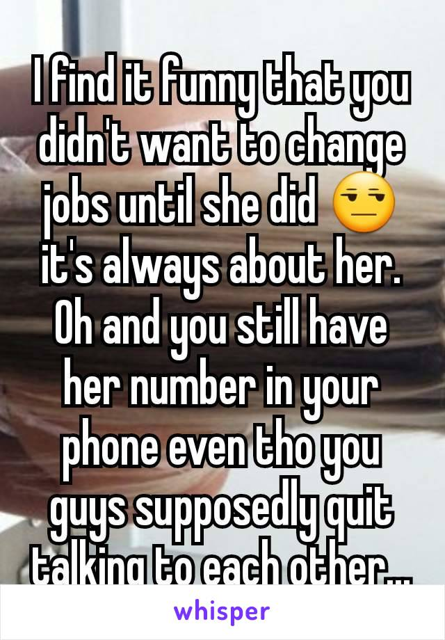 I find it funny that you didn't want to change jobs until she did 😒 it's always about her. Oh and you still have her number in your phone even tho you guys supposedly quit talking to each other...