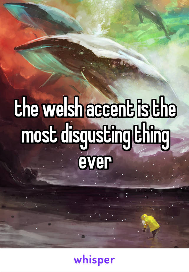 the welsh accent is the most disgusting thing ever