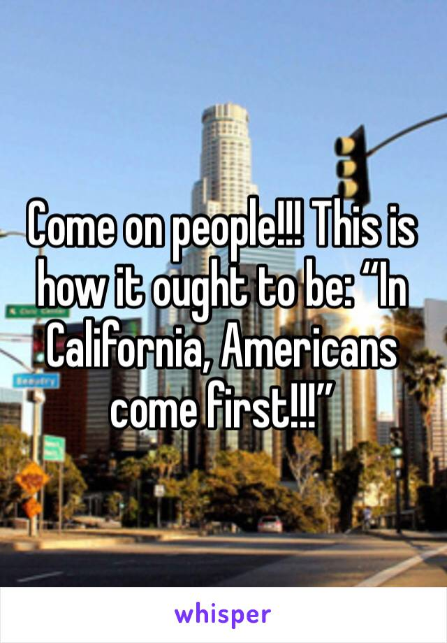 "Come on people!!! This is how it ought to be: ""In California, Americans come first!!!"""