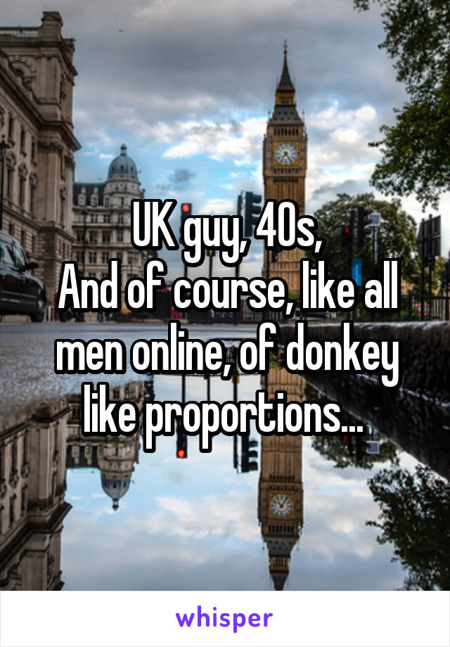 UK guy, 40s, And of course, like all men online, of donkey like proportions...
