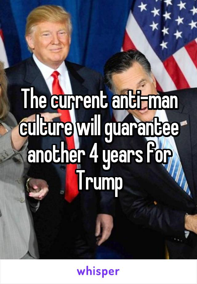 The current anti-man culture will guarantee another 4 years for Trump