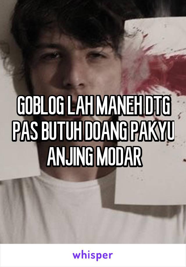 GOBLOG LAH MANEH DTG PAS BUTUH DOANG PAKYU ANJING MODAR