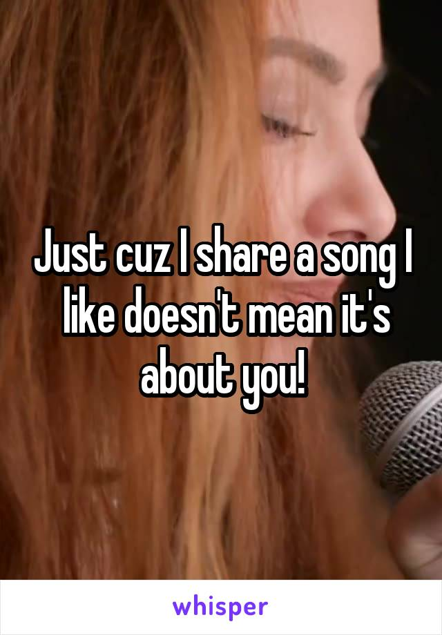 Just cuz I share a song I  like doesn't mean it's about you!