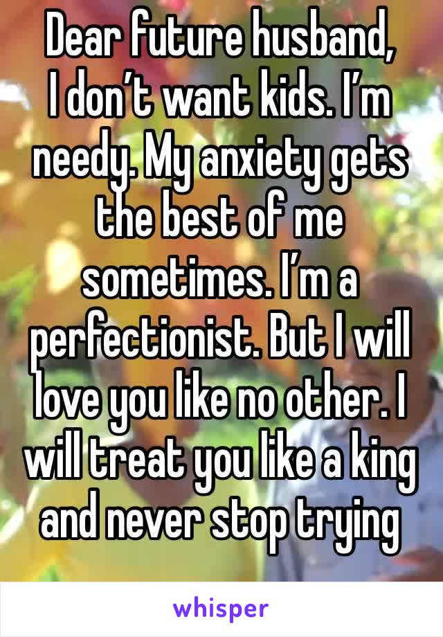Dear future husband,  I don't want kids. I'm needy. My anxiety gets the best of me sometimes. I'm a perfectionist. But I will love you like no other. I will treat you like a king and never stop trying