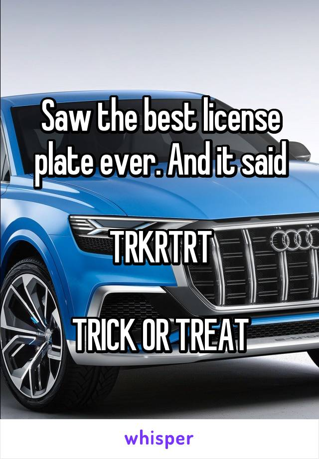 Saw the best license plate ever. And it said  TRKRTRT  TRICK OR TREAT