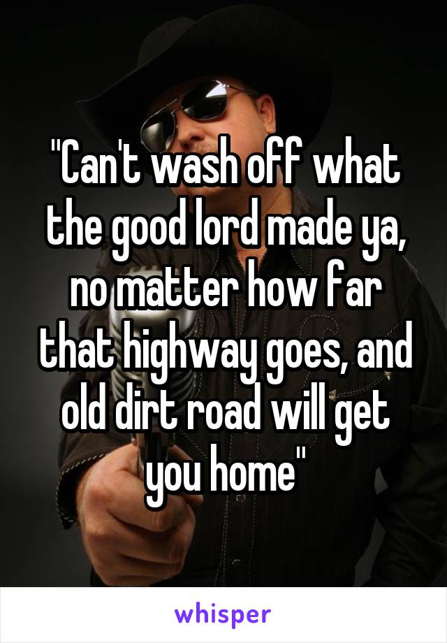 """Can't wash off what the good lord made ya, no matter how far that highway goes, and old dirt road will get you home"""