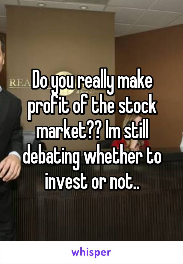 Do you really make profit of the stock market?? Im still debating whether to invest or not..