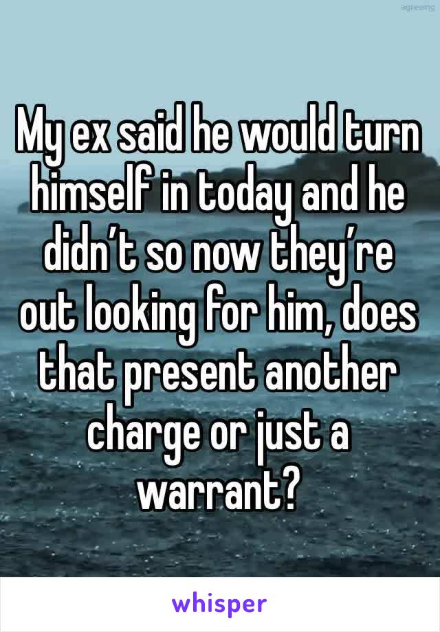 My ex said he would turn himself in today and he didn't so now they're out looking for him, does that present another charge or just a warrant?