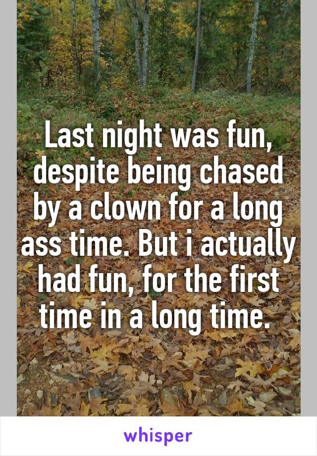 Last night was fun, despite being chased by a clown for a long ass time. But i actually had fun, for the first time in a long time.