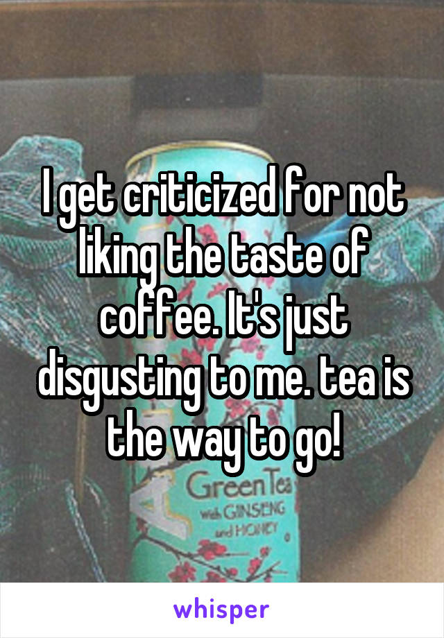 I get criticized for not liking the taste of coffee. It's just disgusting to me. tea is the way to go!