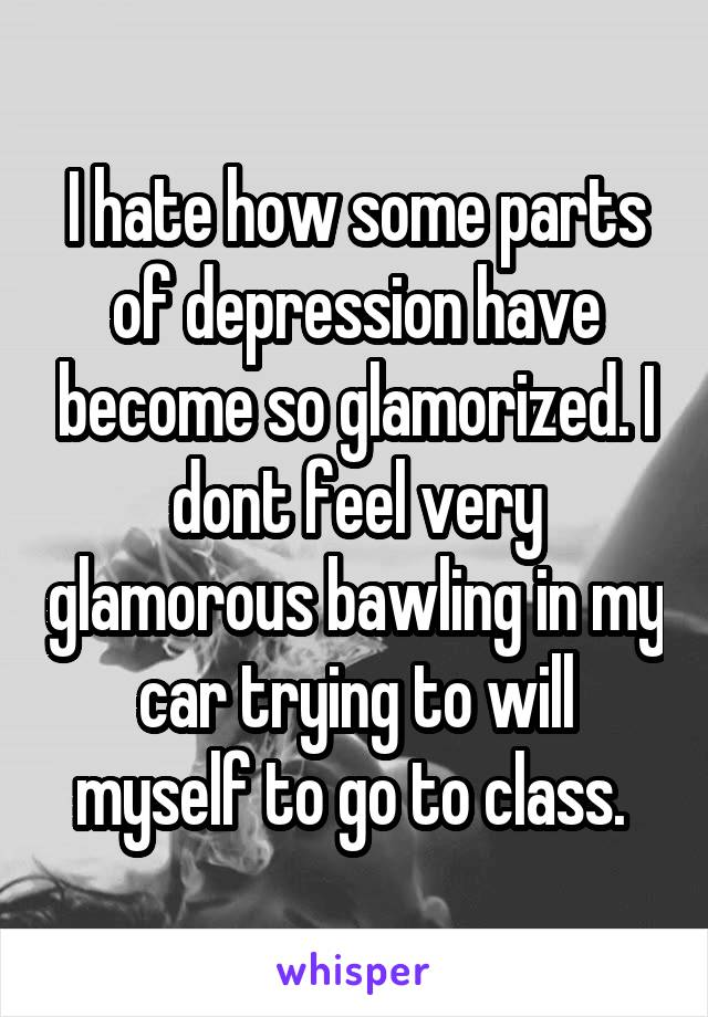 I hate how some parts of depression have become so glamorized. I dont feel very glamorous bawling in my car trying to will myself to go to class.