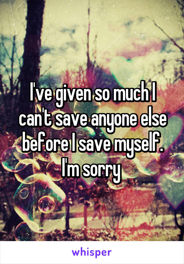 I've given so much I can't save anyone else before I save myself. I'm sorry