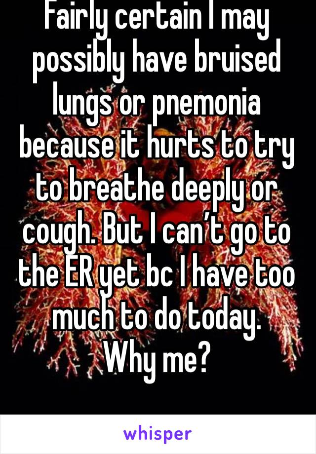 Fairly certain I may possibly have bruised lungs or pnemonia because it hurts to try to breathe deeply or cough. But I can't go to the ER yet bc I have too much to do today. Why me?