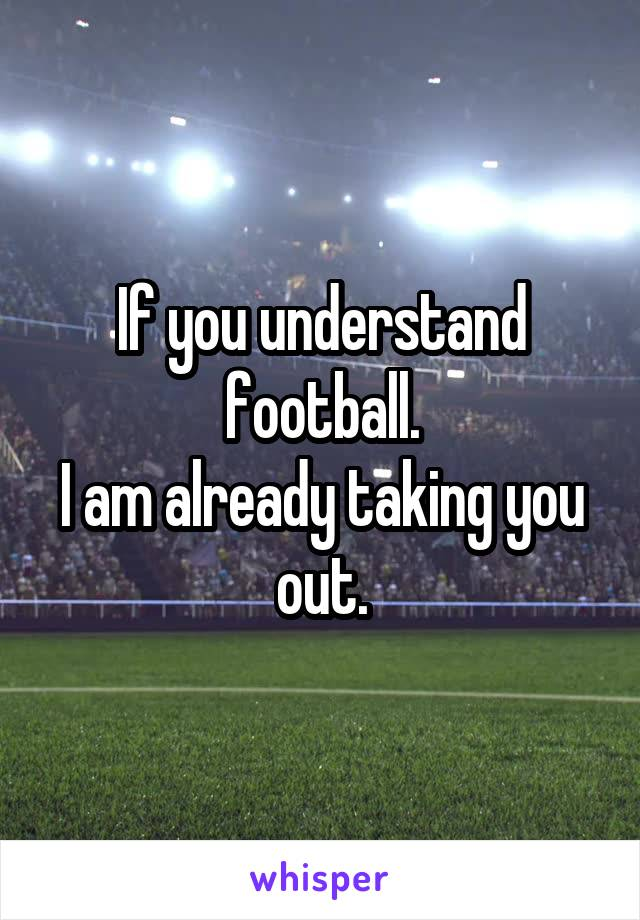 If you understand football. I am already taking you out.