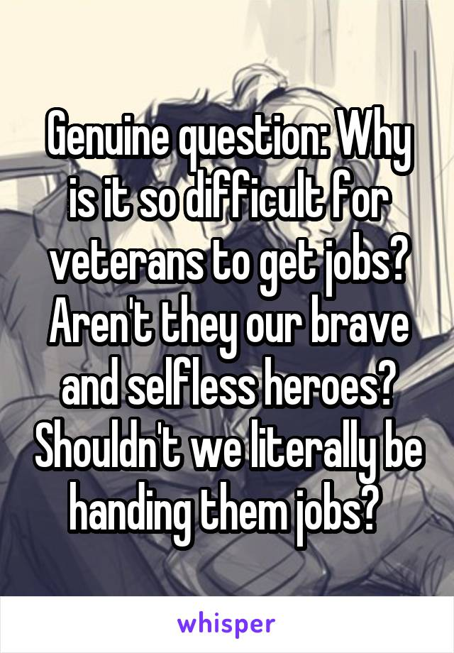 Genuine question: Why is it so difficult for veterans to get jobs? Aren't they our brave and selfless heroes? Shouldn't we literally be handing them jobs?