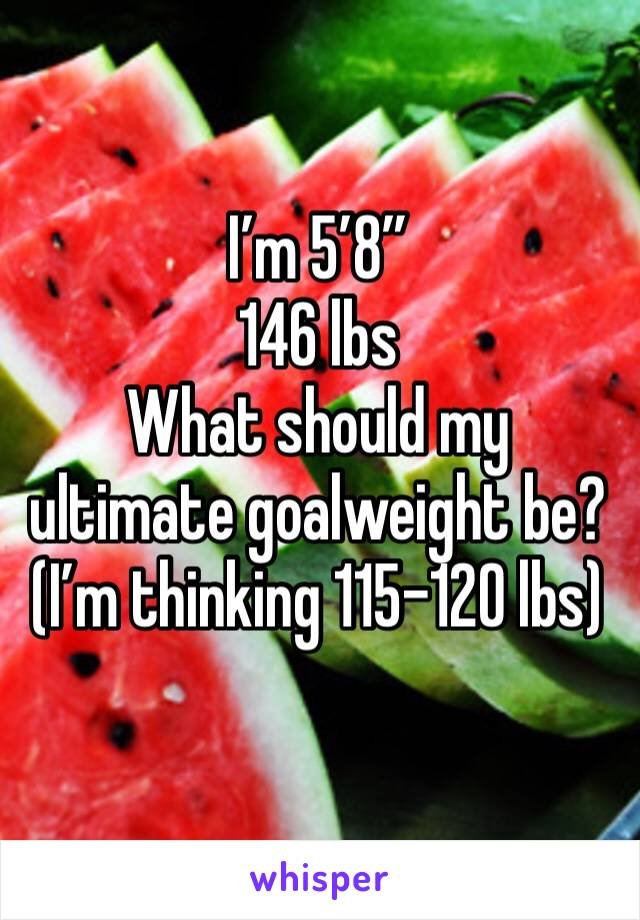 """I'm 5'8"""" 146 lbs What should my ultimate goalweight be? (I'm thinking 115-120 lbs)"""