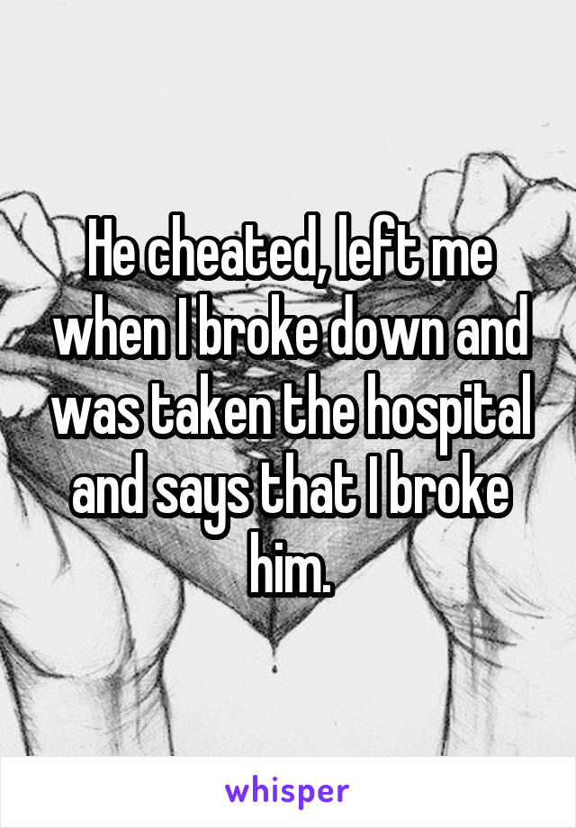 He cheated, left me when I broke down and was taken the hospital and says that I broke him.