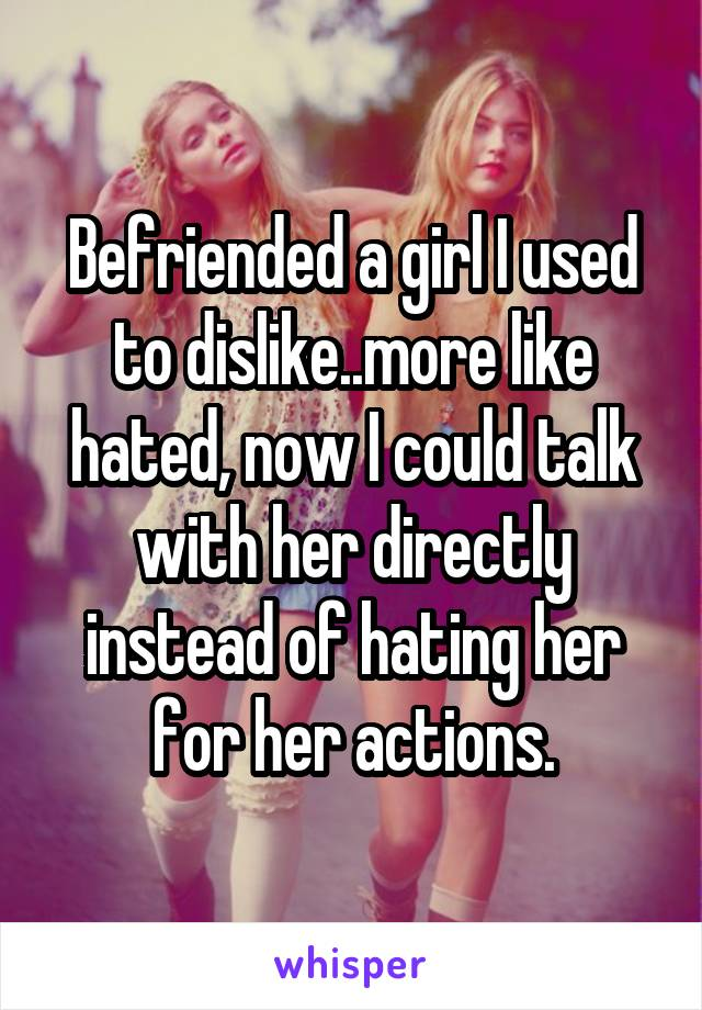 Befriended a girl I used to dislike..more like hated, now I could talk with her directly instead of hating her for her actions.