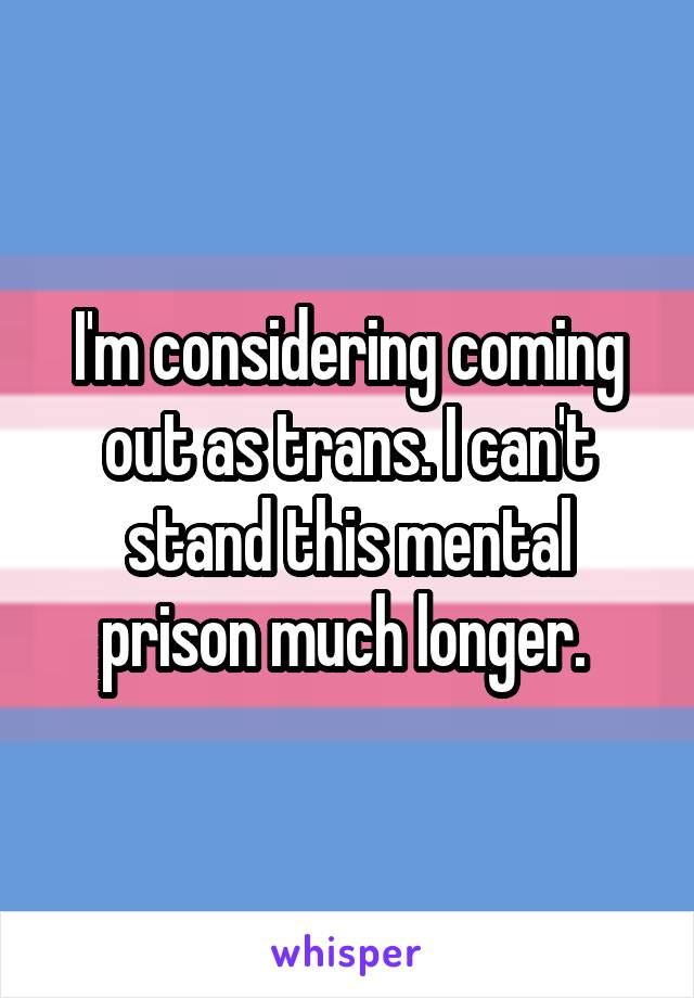 I'm considering coming out as trans. I can't stand this mental prison much longer.