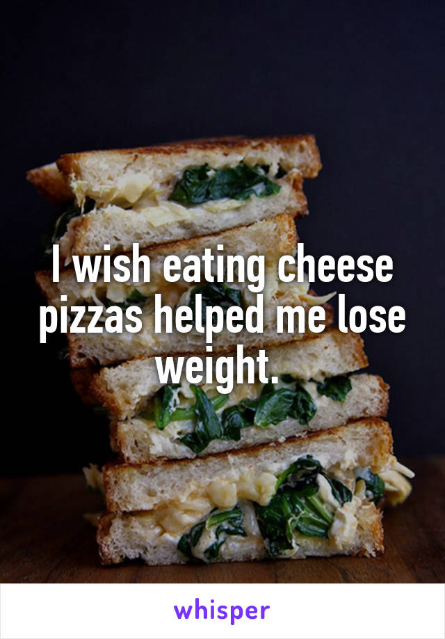 I wish eating cheese pizzas helped me lose weight.