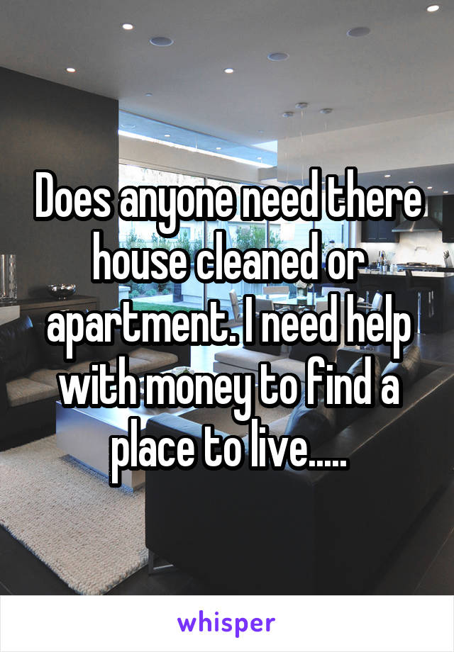 Does anyone need there house cleaned or apartment. I need help with money to find a place to live.....
