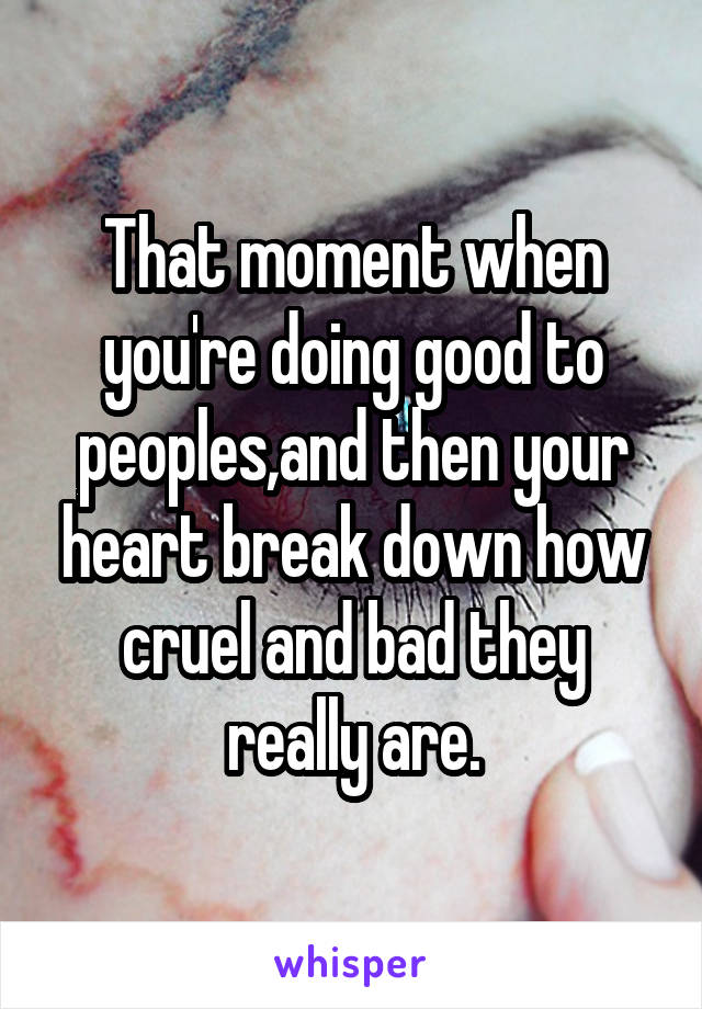 That moment when you're doing good to peoples,and then your heart break down how cruel and bad they really are.