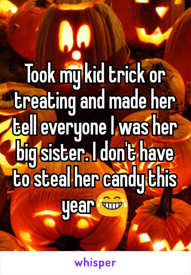Took my kid trick or treating and made her tell everyone I was her big sister. I don't have to steal her candy this year😂