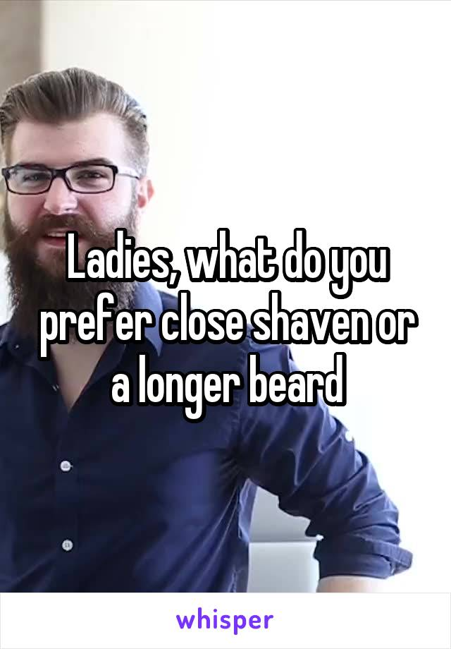 Ladies, what do you prefer close shaven or a longer beard