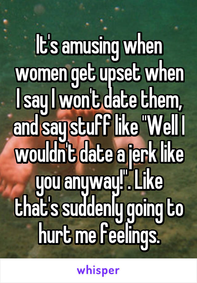 """It's amusing when women get upset when I say I won't date them, and say stuff like """"Well I wouldn't date a jerk like you anyway!"""". Like that's suddenly going to hurt me feelings."""