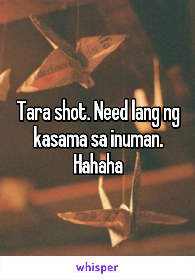 Tara shot. Need lang ng kasama sa inuman. Hahaha