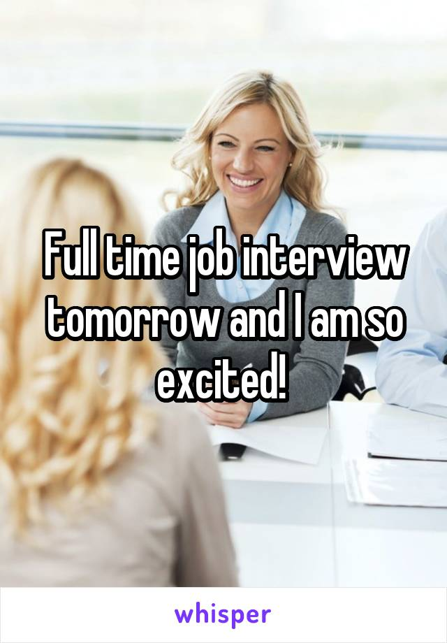 Full time job interview tomorrow and I am so excited!