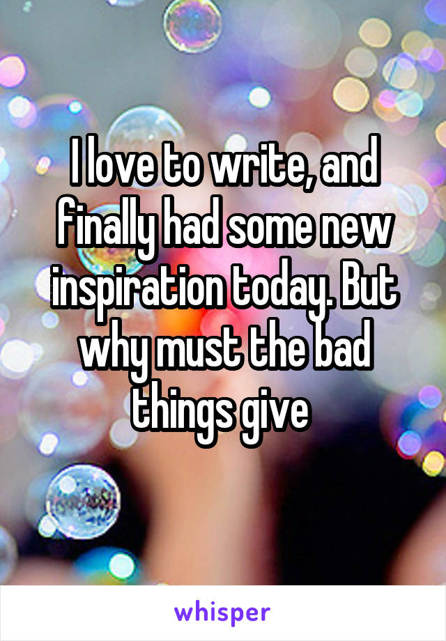 I love to write, and finally had some new inspiration today. But why must the bad things give