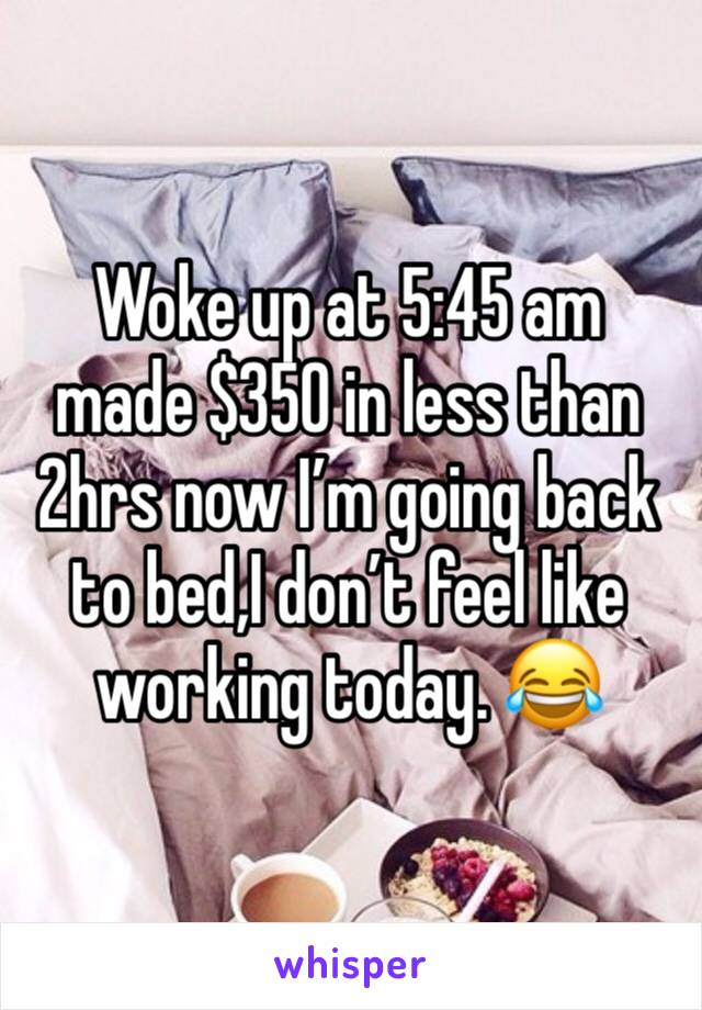 Woke up at 5:45 am made $350 in less than 2hrs now I'm going back to bed,I don't feel like working today. 😂