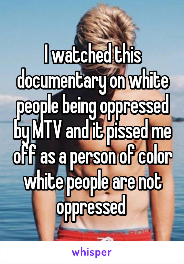 I watched this documentary on white people being oppressed by MTV and it pissed me off as a person of color white people are not oppressed