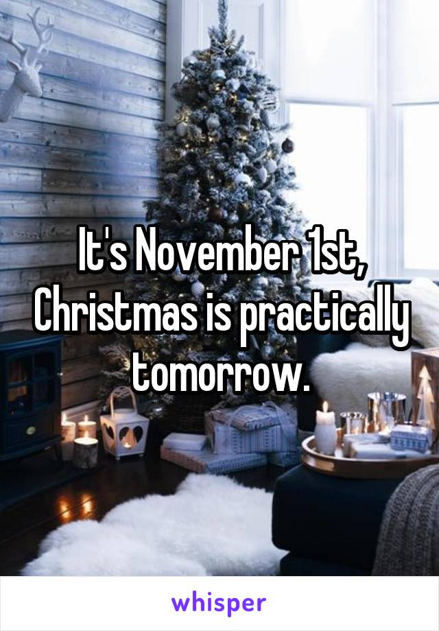 It's November 1st, Christmas is practically tomorrow.