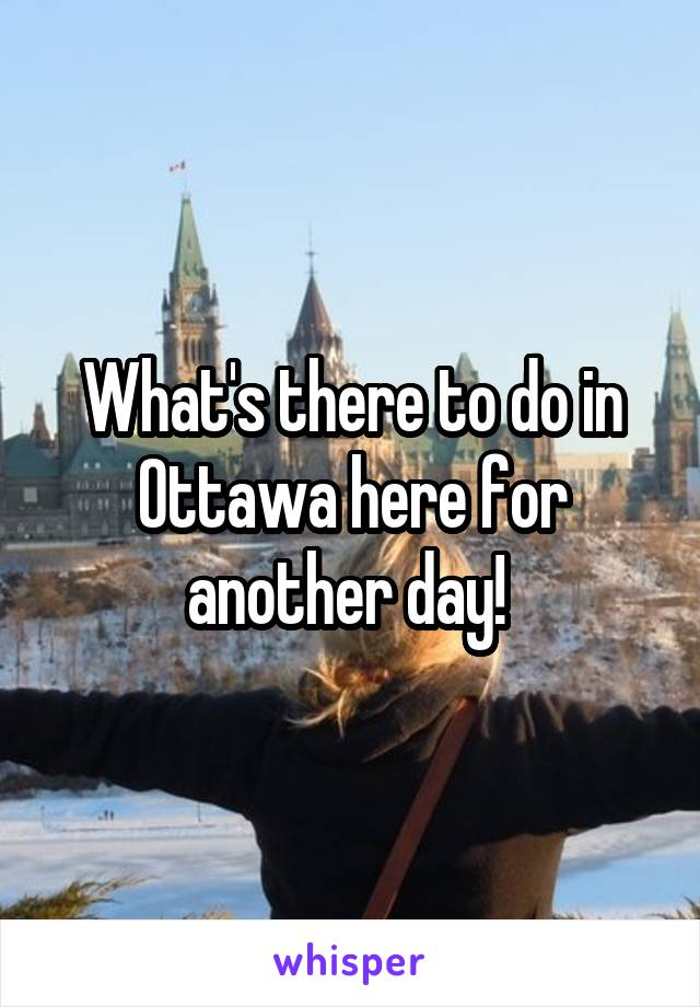 What's there to do in Ottawa here for another day!