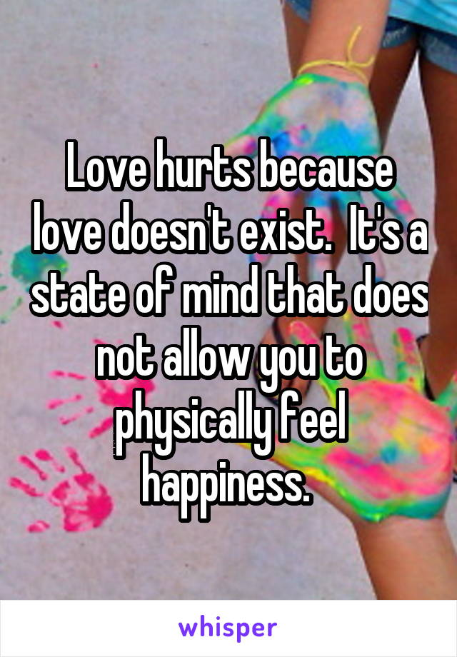 Love hurts because love doesn't exist.  It's a state of mind that does not allow you to physically feel happiness.